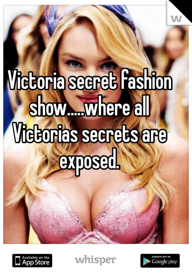 Victoria secret fashion show.....where all Victorias secrets are exposed.