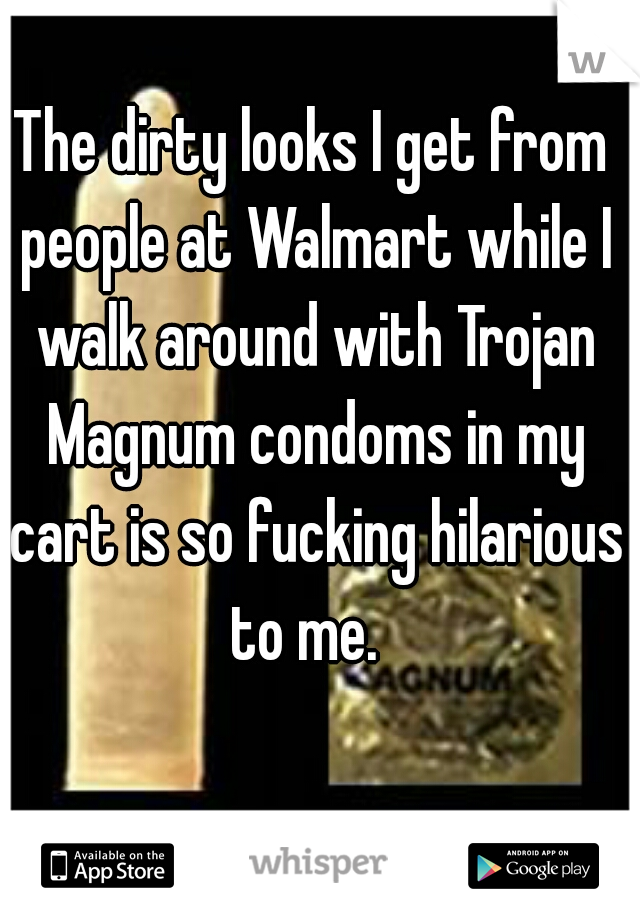 The dirty looks I get from people at Walmart while I walk around with Trojan Magnum condoms in my cart is so fucking hilarious to me.