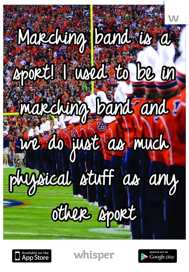 Marching band is a sport! I used to be in marching band and  we do just as much physical stuff as any other sport