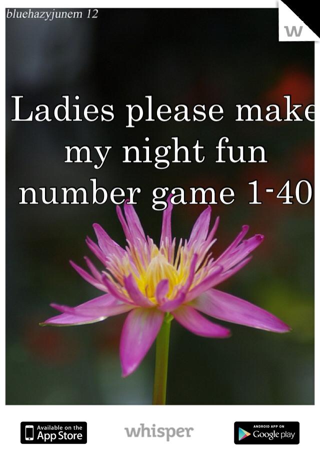 Ladies please make my night fun number game 1-40