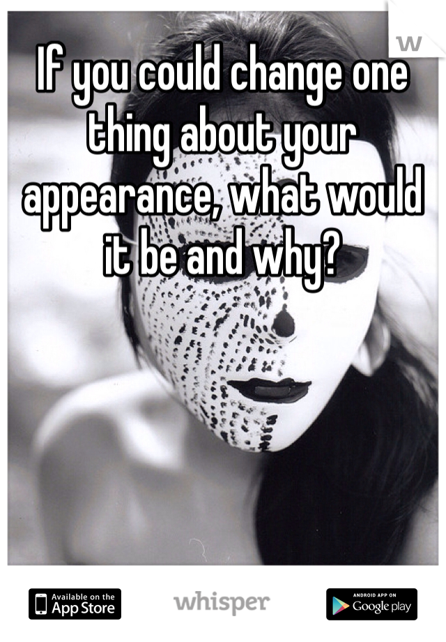 If you could change one thing about your appearance, what would it be and why?
