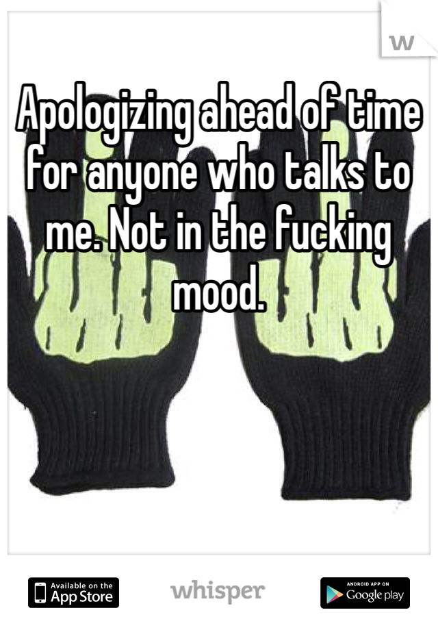 Apologizing ahead of time for anyone who talks to me. Not in the fucking mood.