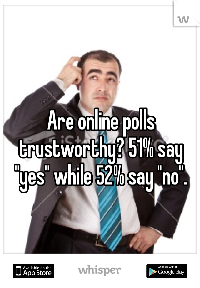 "Are online polls trustworthy? 51% say ""yes"" while 52% say ""no""."