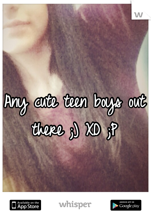 Any cute teen boys out there ;) XD ;P