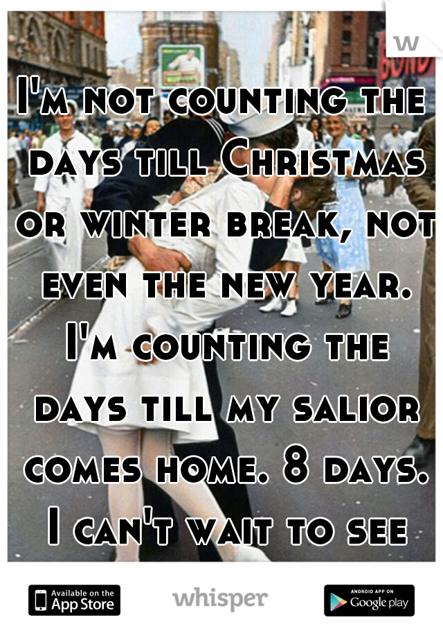 I'm not counting the days till Christmas or winter break, not even the new year. I'm counting the days till my salior comes home. 8 days. I can't wait to see you ♡