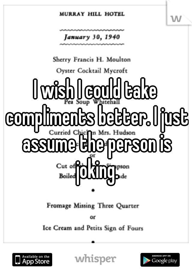 I wish I could take compliments better. I just assume the person is joking.