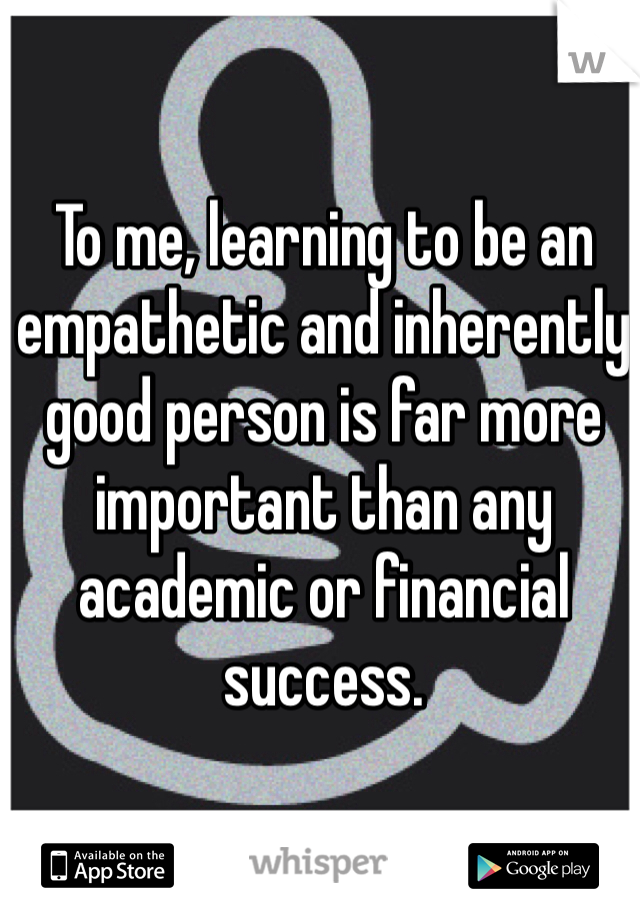 To me, learning to be an empathetic and inherently good person is far more important than any academic or financial success.