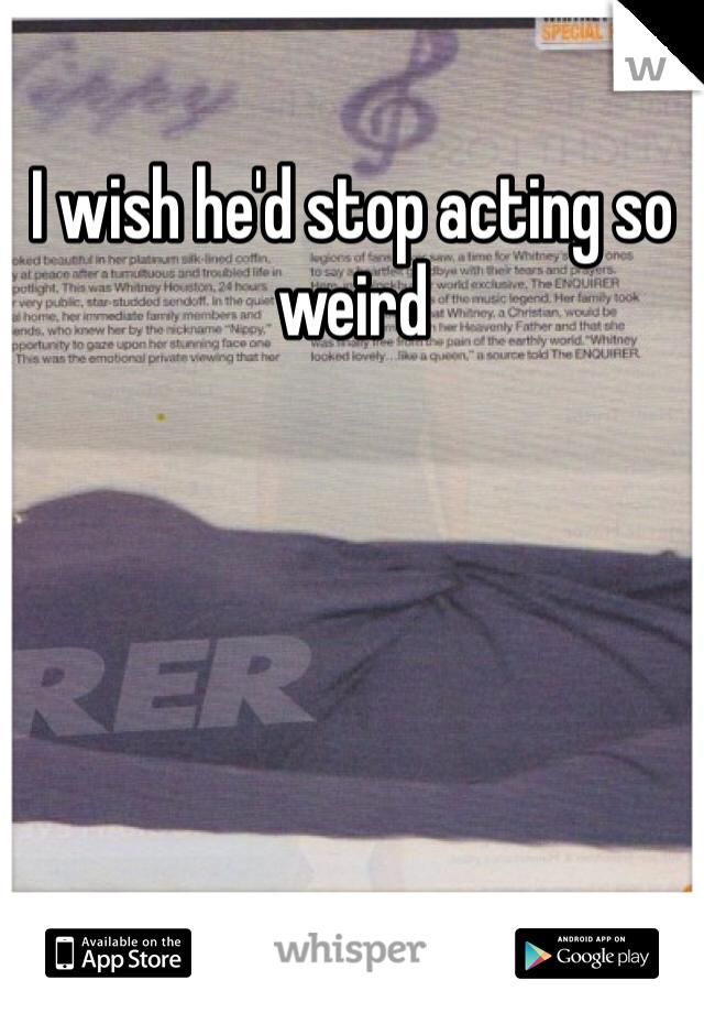 I wish he'd stop acting so weird