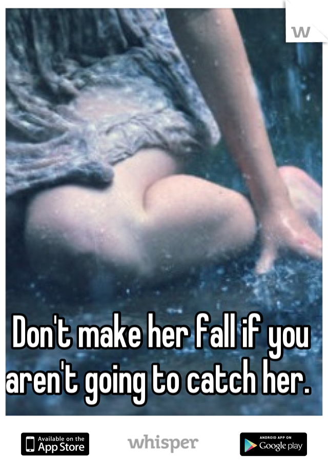 Don't make her fall if you aren't going to catch her.