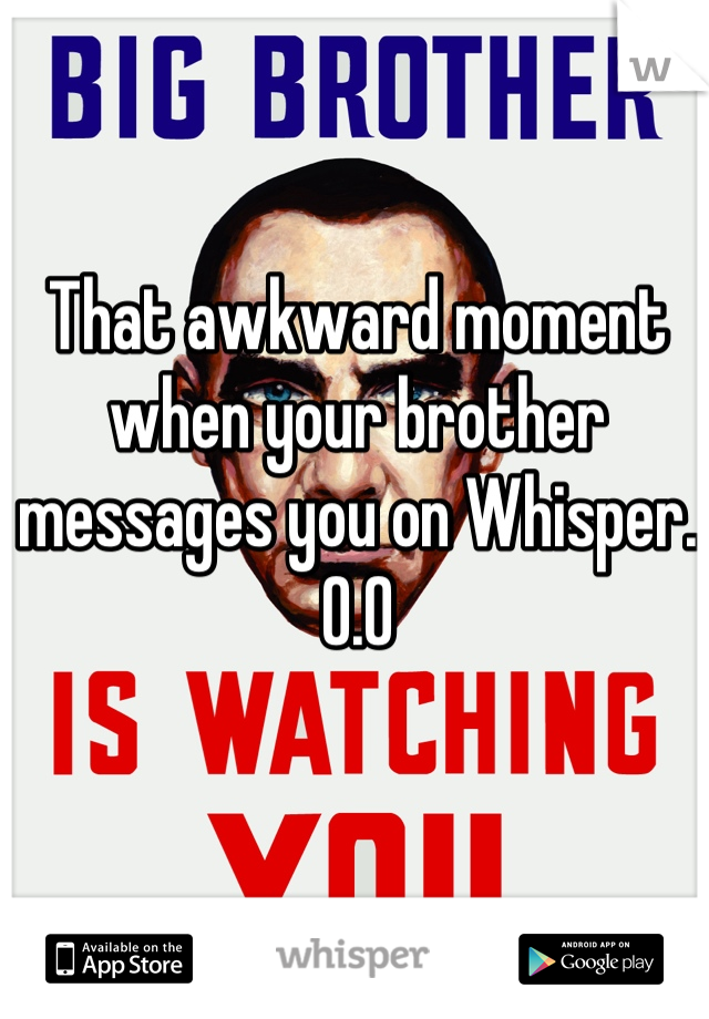 That awkward moment when your brother messages you on Whisper.  O.O