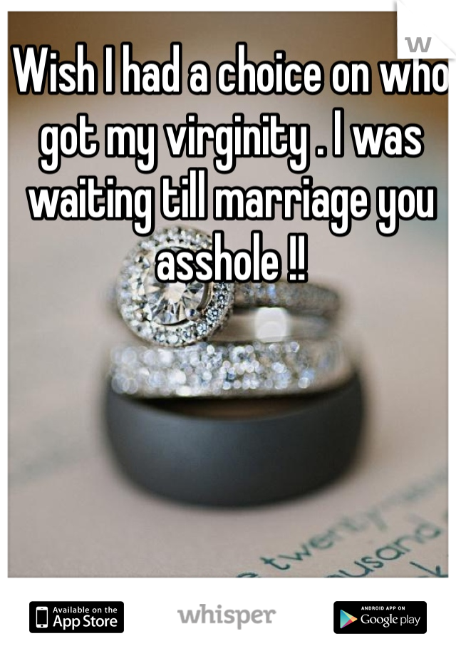 Wish I had a choice on who got my virginity . I was waiting till marriage you asshole !!