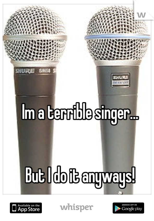 Im a terrible singer...   But I do it anyways!