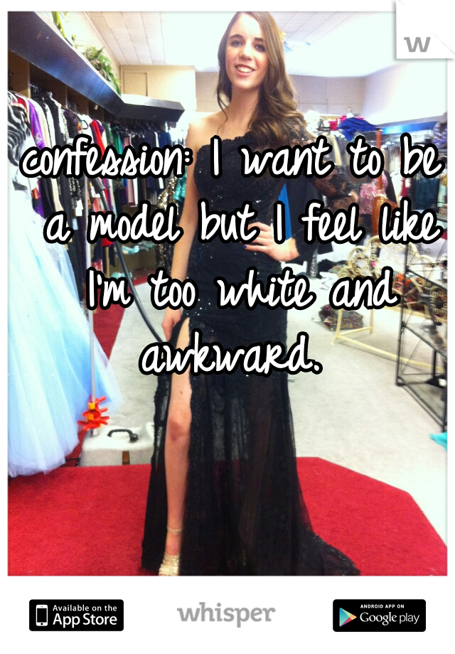 confession: I want to be a model but I feel like I'm too white and awkward.
