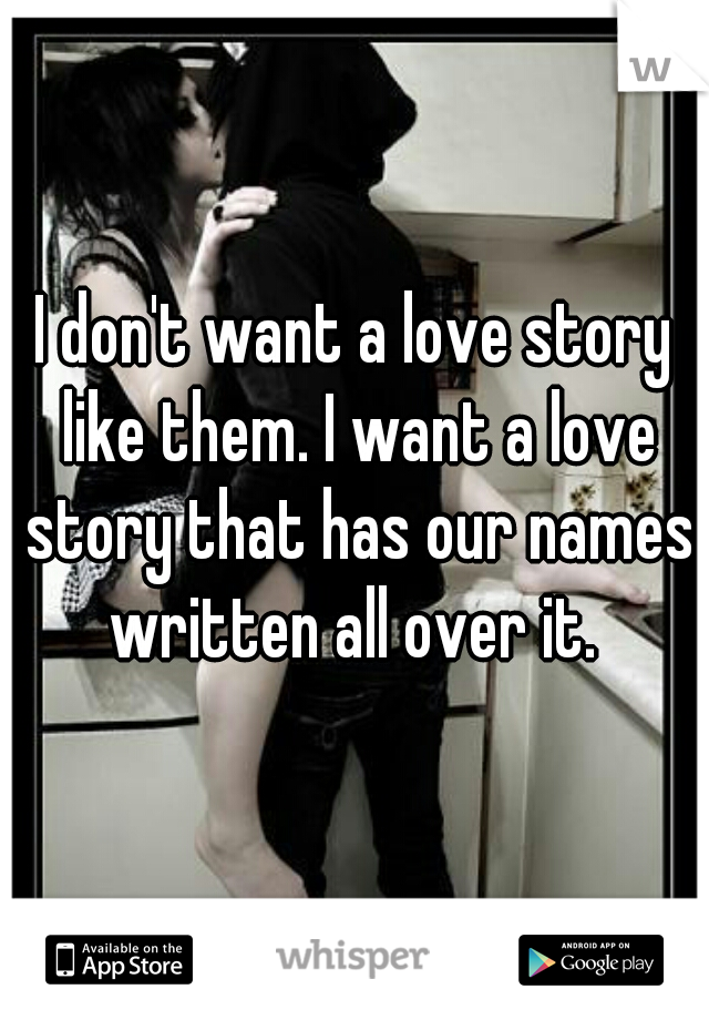 I don't want a love story like them. I want a love story that has our names written all over it.