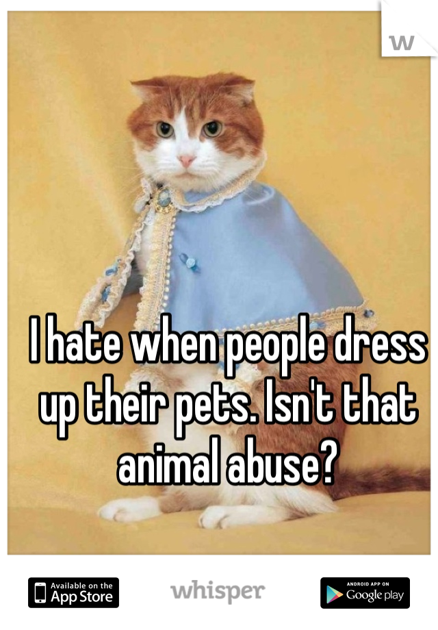 I hate when people dress up their pets. Isn't that animal abuse?