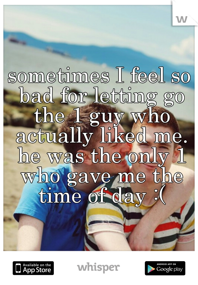sometimes I feel so bad for letting go the 1 guy who actually liked me. he was the only 1 who gave me the time of day :(