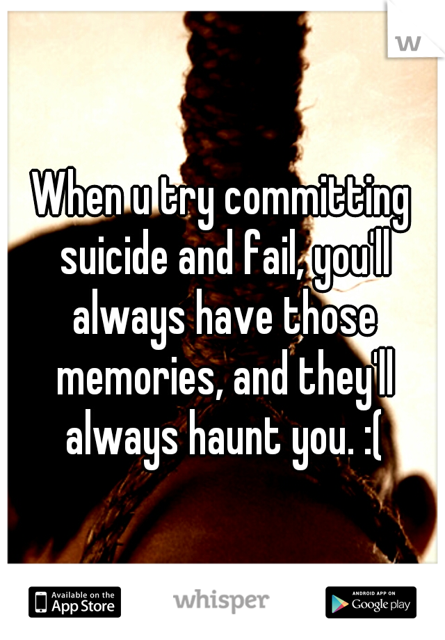 When u try committing suicide and fail, you'll always have those memories, and they'll always haunt you. :(