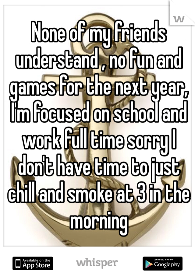None of my friends understand , no fun and games for the next year, I'm focused on school and work full time sorry I don't have time to just chill and smoke at 3 in the morning