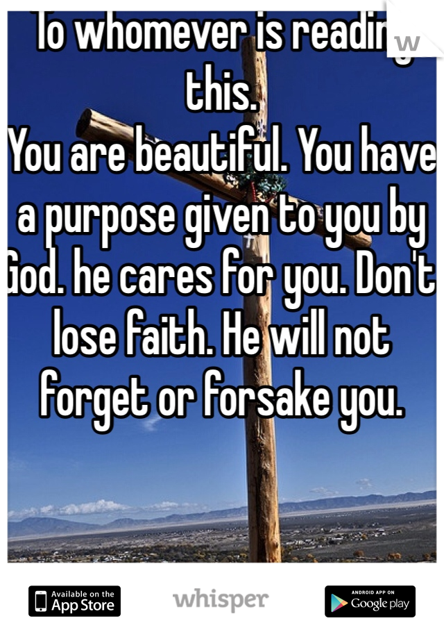 To whomever is reading this.  You are beautiful. You have a purpose given to you by God. he cares for you. Don't lose faith. He will not forget or forsake you.