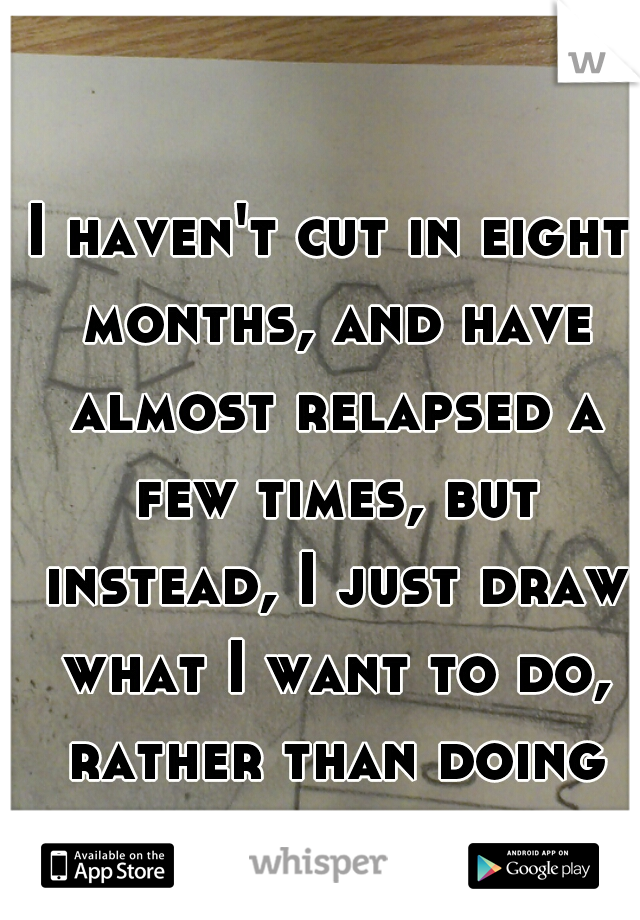 I haven't cut in eight months, and have almost relapsed a few times, but instead, I just draw what I want to do, rather than doing it...