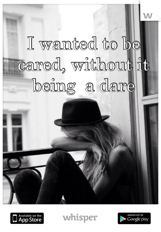 I wanted to be cared, without it being  a dare