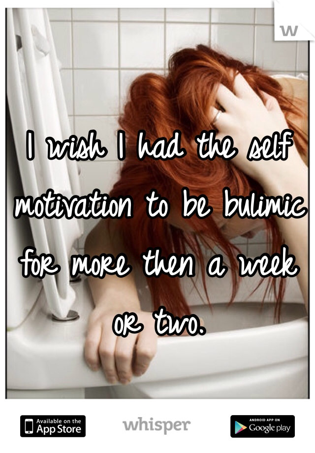 I wish I had the self motivation to be bulimic for more then a week or two.