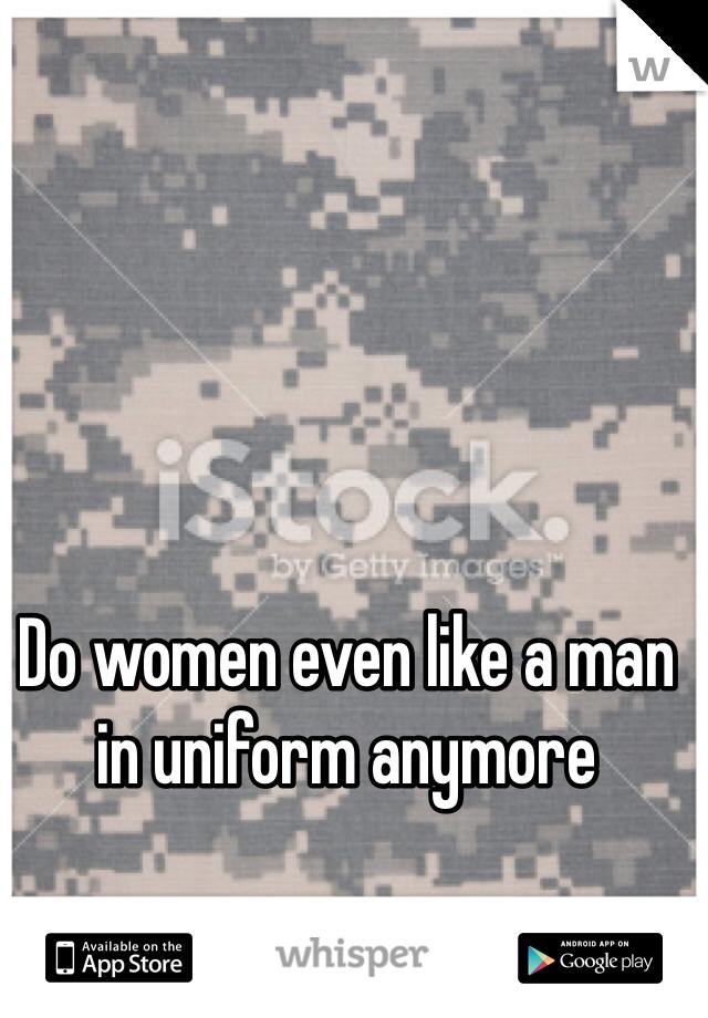 Do women even like a man in uniform anymore