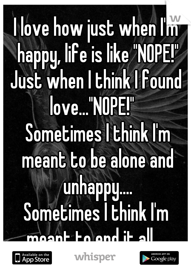 "I love how just when I'm happy, life is like ""NOPE!"" Just when I think I found love...""NOPE!""     Sometimes I think I'm meant to be alone and unhappy.... Sometimes I think I'm meant to end it all....."