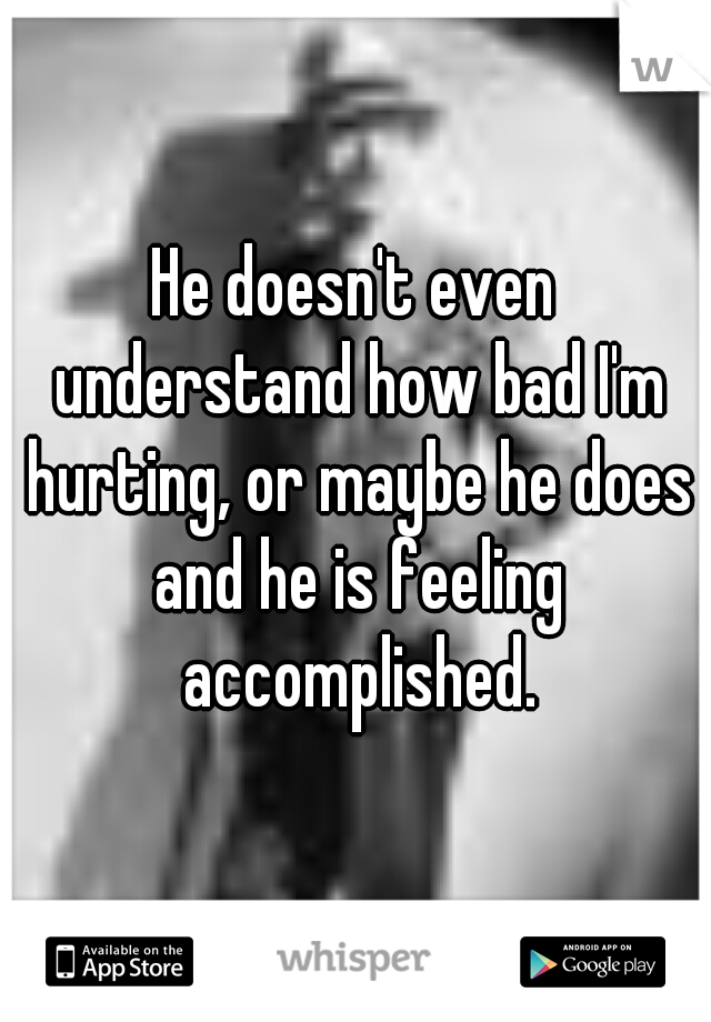 He doesn't even understand how bad I'm hurting, or maybe he does and he is feeling accomplished.