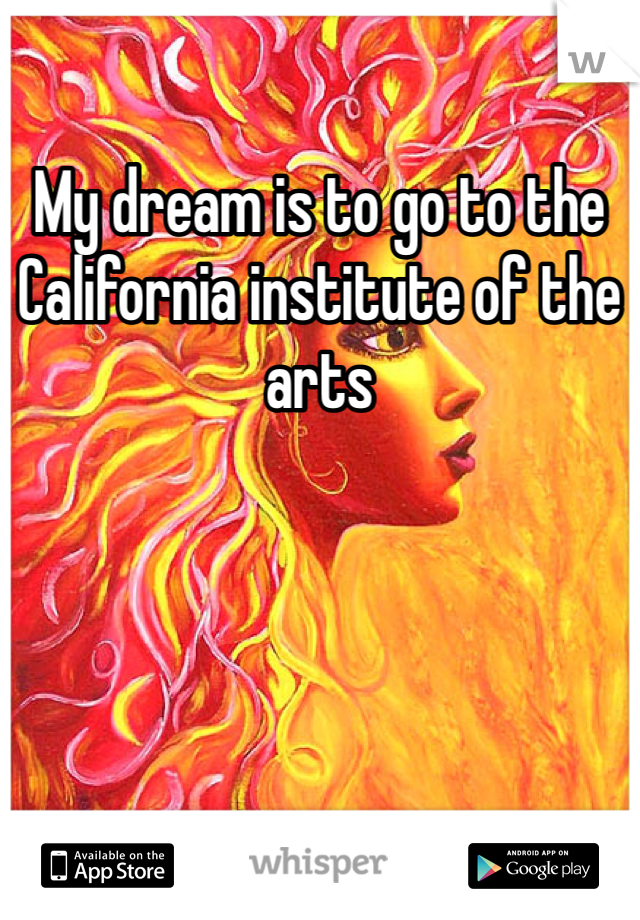 My dream is to go to the California institute of the arts