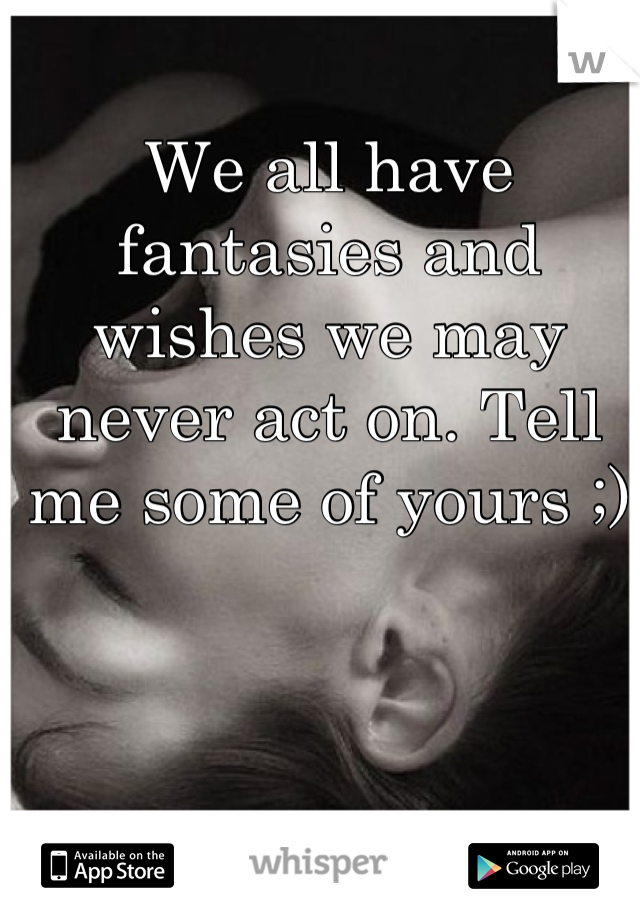 We all have fantasies and wishes we may never act on. Tell me some of yours ;)