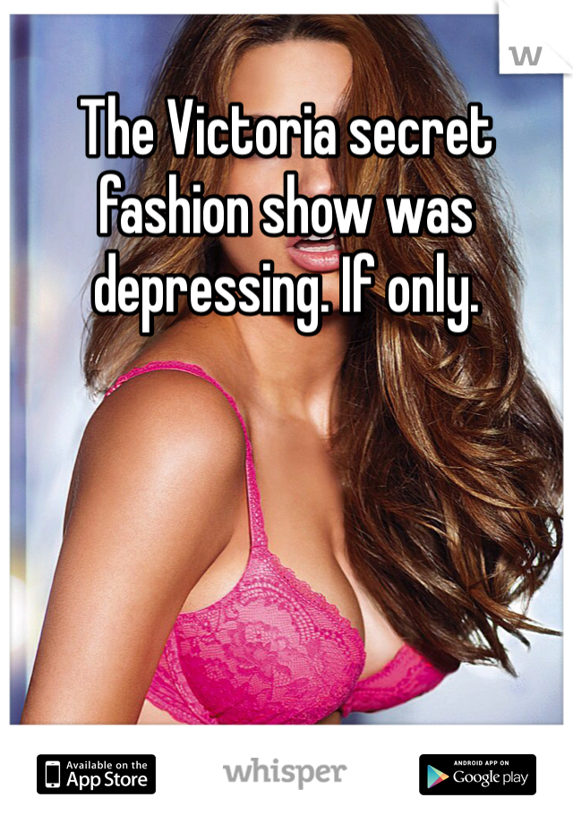 The Victoria secret fashion show was depressing. If only.