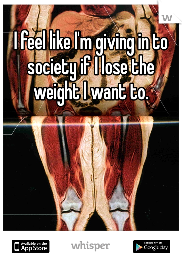 I feel like I'm giving in to society if I lose the weight I want to.