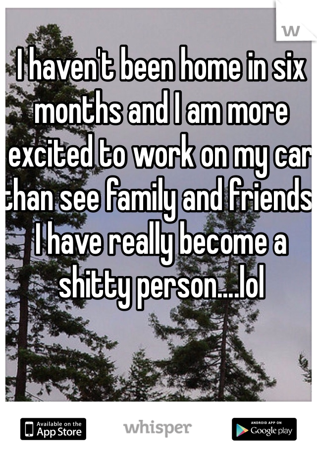 I haven't been home in six months and I am more excited to work on my car than see family and friends. I have really become a shitty person....lol