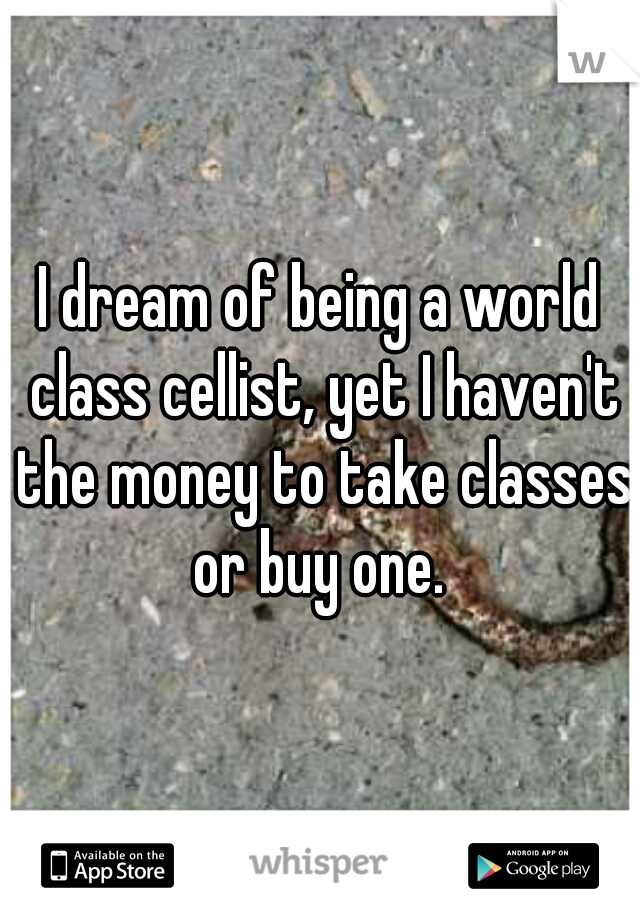 I dream of being a world class cellist, yet I haven't the money to take classes or buy one.