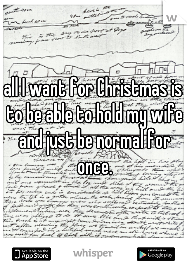 all I want for Christmas is to be able to hold my wife and just be normal for once.