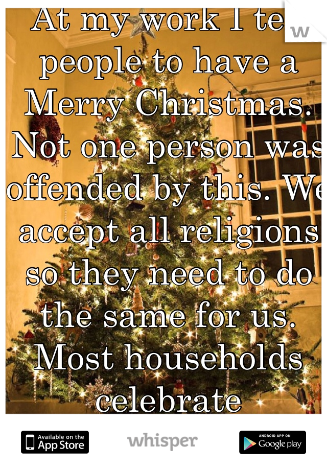 At my work I tell people to have a Merry Christmas. Not one person was offended by this. We accept all religions so they need to do the same for us. Most households celebrate Christmas!