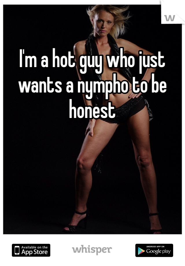 I'm a hot guy who just wants a nympho to be honest
