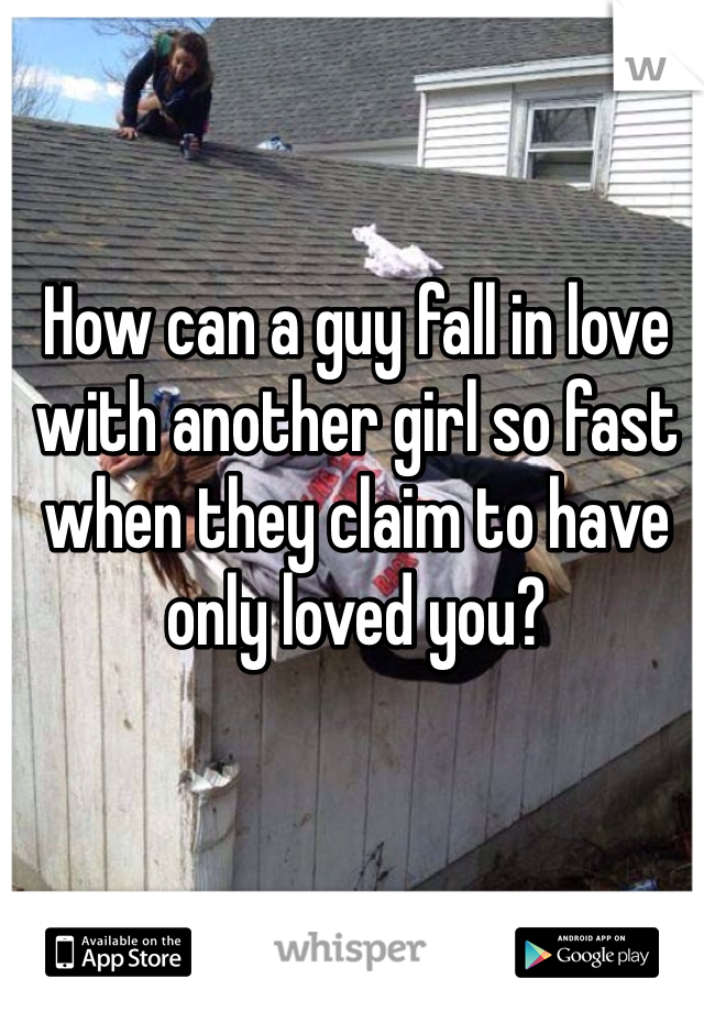 How can a guy fall in love with another girl so fast when they claim to have only loved you?