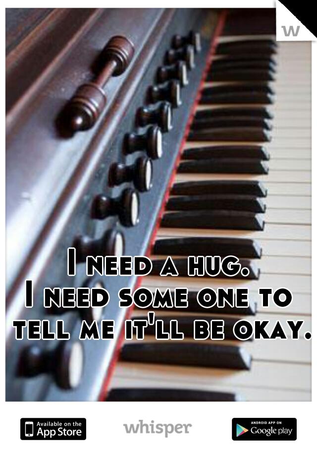 I need a hug. I need some one to tell me it'll be okay.