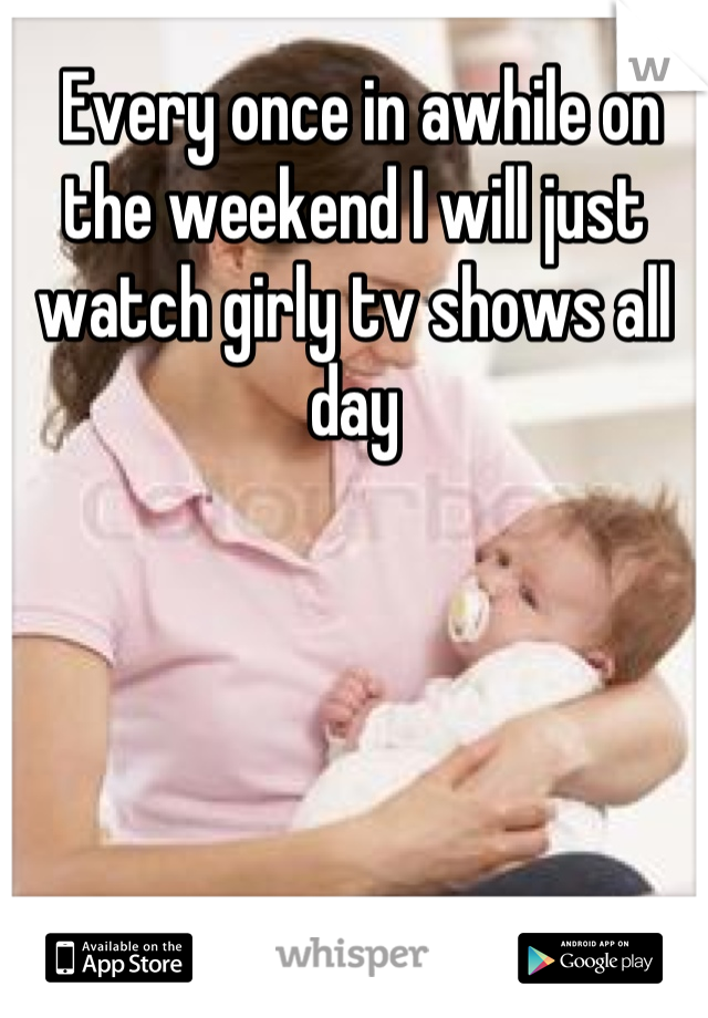Every once in awhile on the weekend I will just watch girly tv shows all day