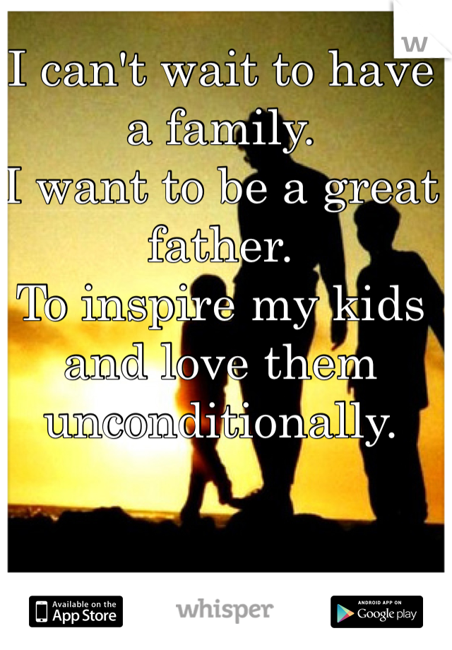 I can't wait to have a family.  I want to be a great father.  To inspire my kids and love them unconditionally.
