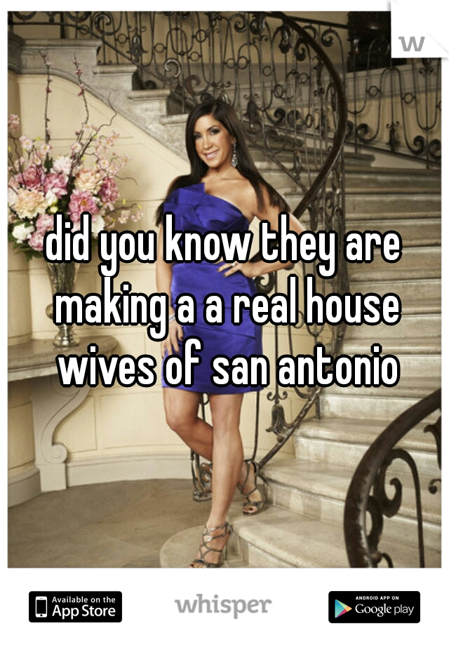 did you know they are making a a real house wives of san antonio