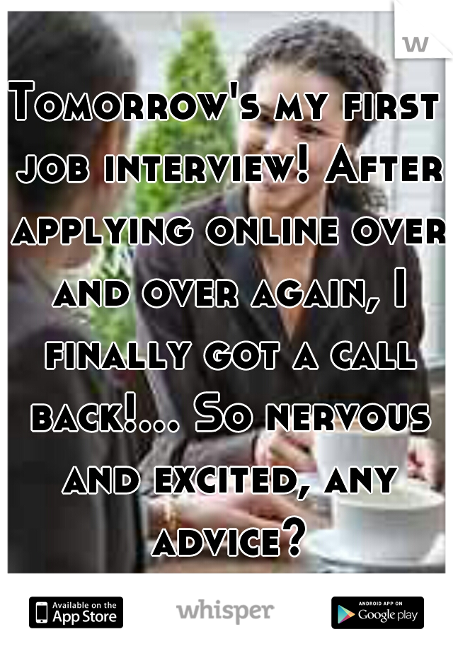 Tomorrow's my first job interview! After applying online over and over again, I finally got a call back!... So nervous and excited, any advice?