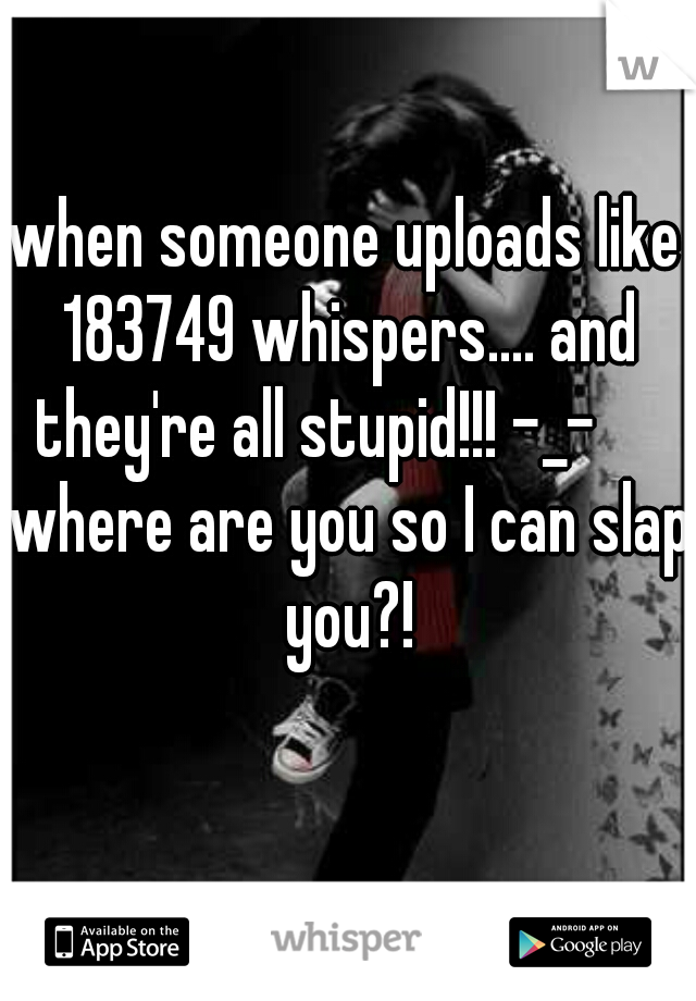 when someone uploads like 183749 whispers.... and they're all stupid!!! -_-      where are you so I can slap you?!
