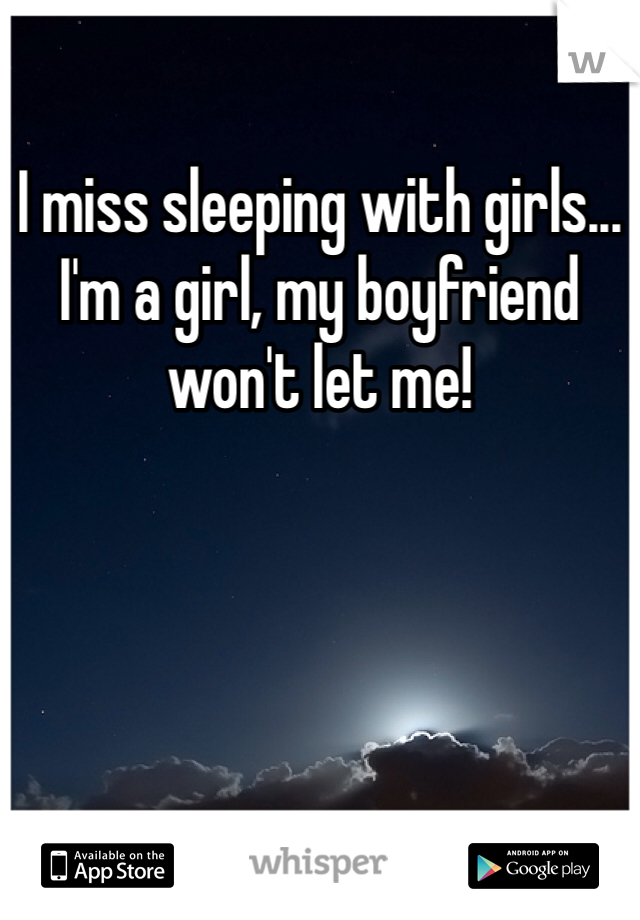 I miss sleeping with girls... I'm a girl, my boyfriend won't let me!