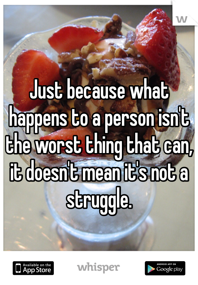 Just because what happens to a person isn't the worst thing that can, it doesn't mean it's not a struggle.