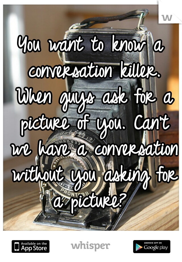 You want to know a conversation killer. When guys ask for a picture of you. Can't we have a conversation without you asking for a picture?