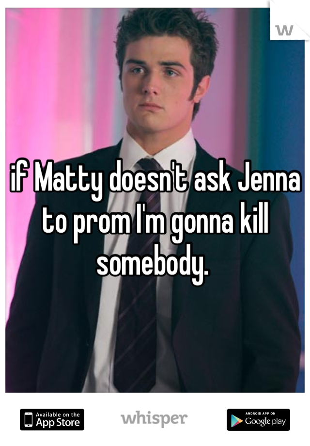 if Matty doesn't ask Jenna to prom I'm gonna kill somebody.