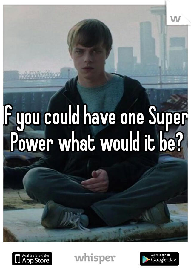 If you could have one Super Power what would it be?
